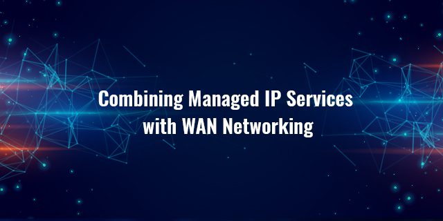 Combining Managed IP Services with WAN Networking