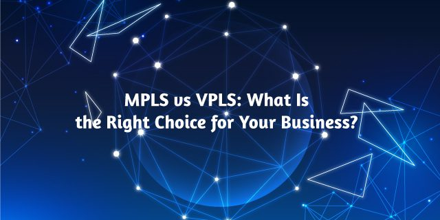 MPLS vs VPLS What Is the Right Choice for Your Business