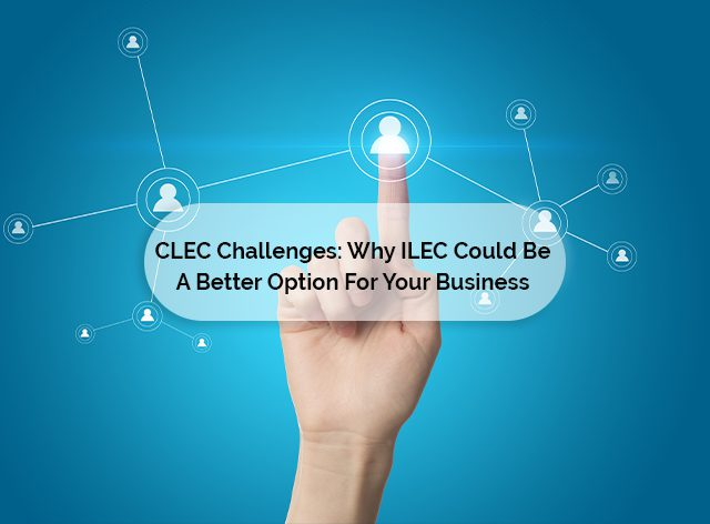CLEC Challenges: Why ILEC Could Be A Better Option For Your Business