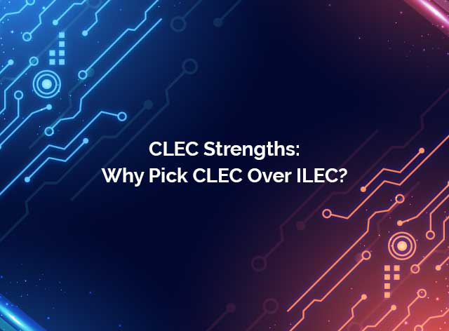 CLEC Strengths: Why Pick CLEC Over ILEC?